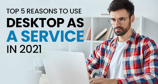 Top 5 Reasons to Use Desktop as a Service in 2021